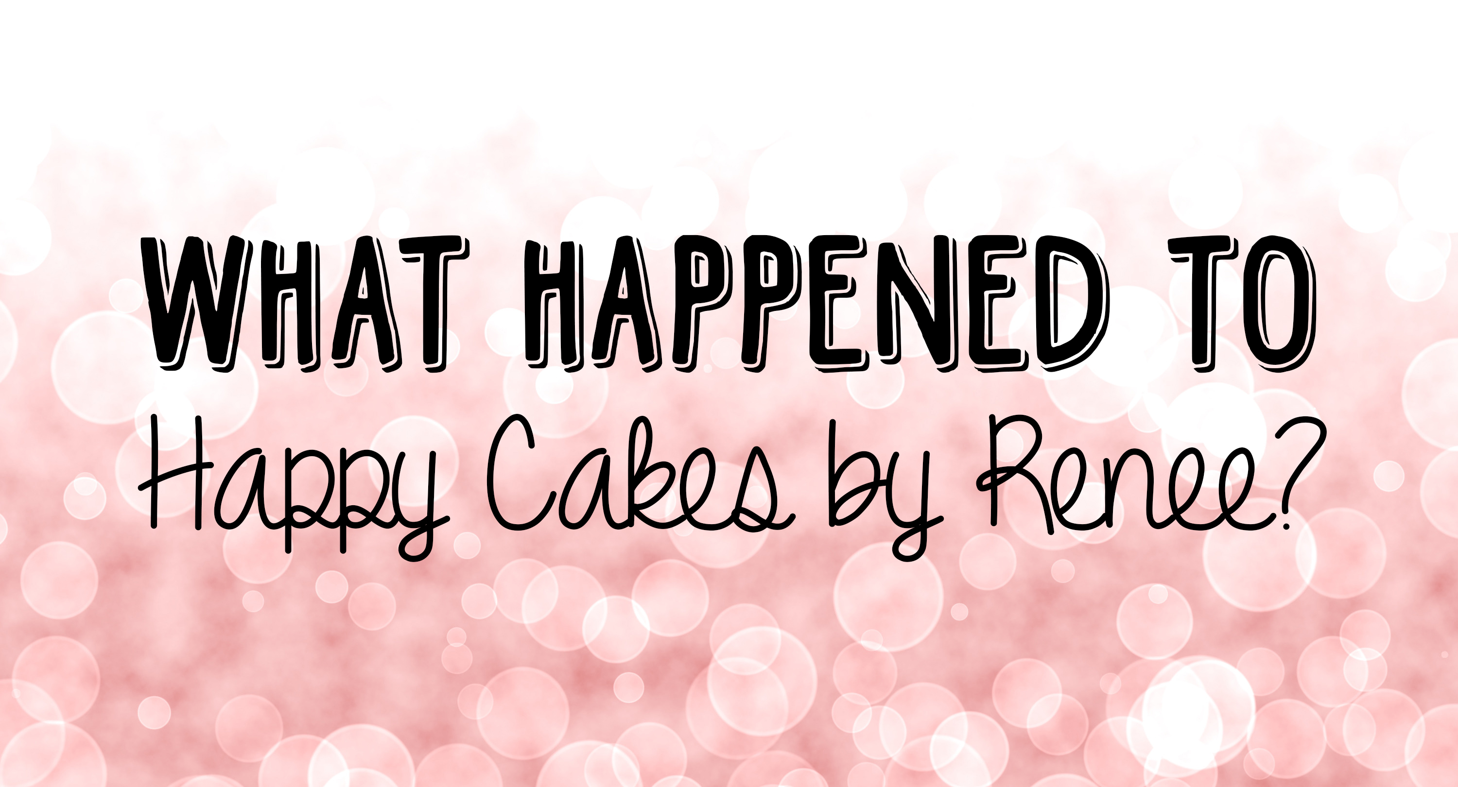 What happened to Happy Cakes by Renee??